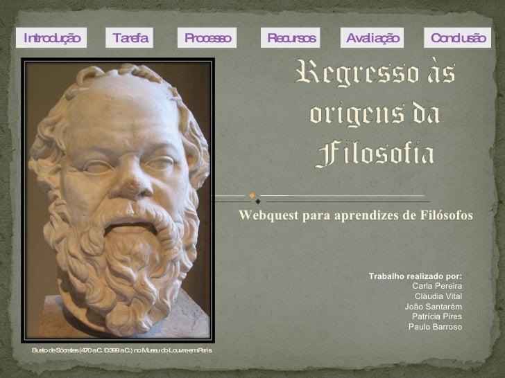 Webquest para aprendizes de Filósofos Busto de Sócrates (470 a.C. – 399 a.C.) no Museu do Louvre em Paris Introdução Taref...
