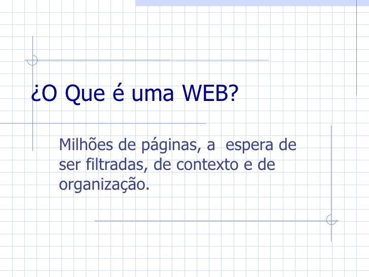 ¿O Que é uma WEB?    Milhões de páginas, a espera de   ser filtradas, de contexto e de   organização.