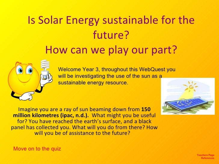 Is Solar Energy sustainable for the future? How can we play our part? Imagine you are a ray of sun beaming down from  150 ...