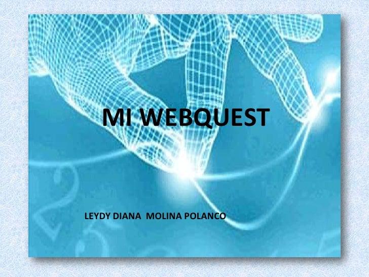 MI WEBQUEST<br />LEYDY DIANA  MOLINA POLANCO<br />