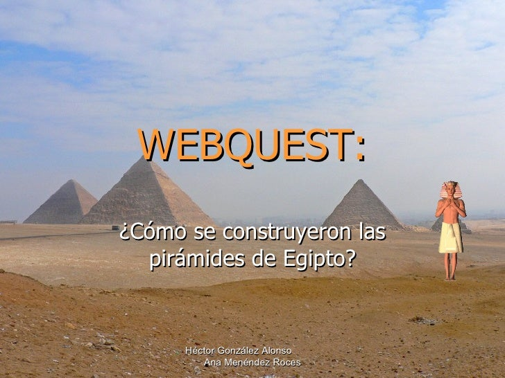 WEBQUEST: ¿Cómo se construyeron las pirámides de Egipto? Héctor González Alonso  Ana Menéndez Roces