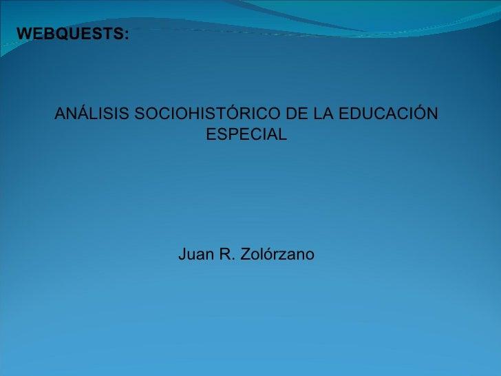 WEBQUESTS:  ANÁLISIS SOCIOHISTÓRICO DE LA EDUCACIÓN ESPECIAL Juan R. Zolórzano