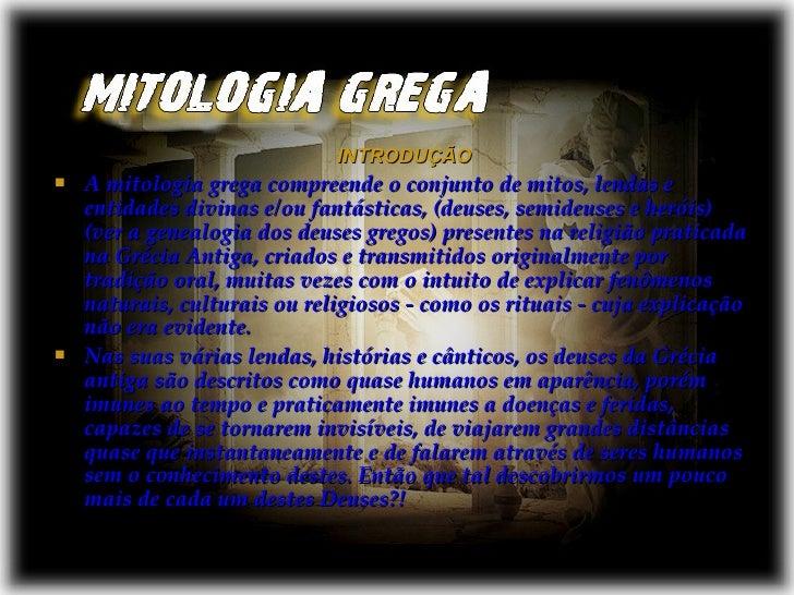 <ul><li>INTRODUÇÃO </li></ul><ul><li>A mitologia grega compreende o conjunto de mitos, lendas e entidades divinas e/ou fan...