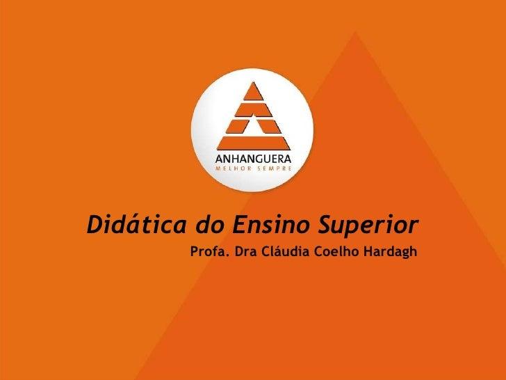 Didática do Ensino Superior   Profa. Dra Cláudia Coelho Hardagh