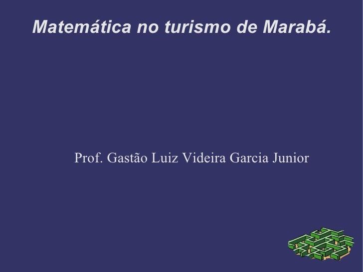 Matemática no turismo de Marabá.         Prof. Gastão Luiz Videira Garcia Junior