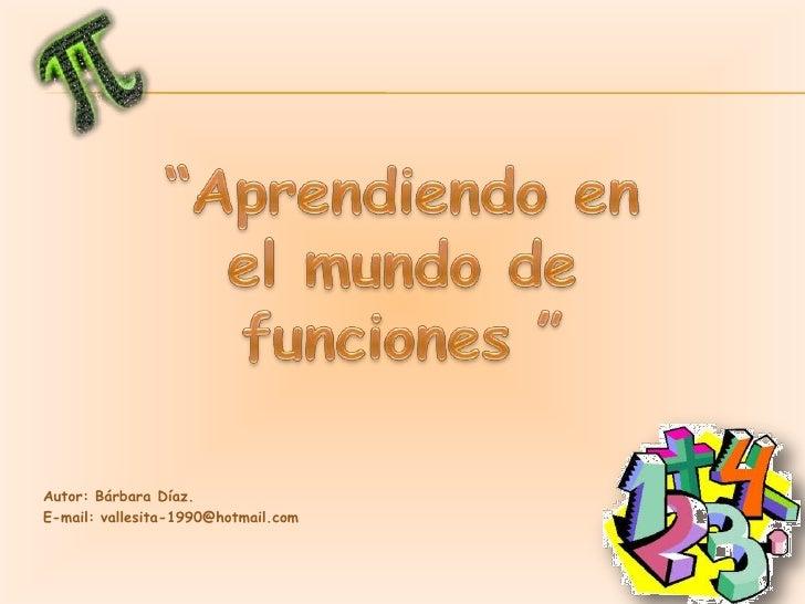 """""""Aprendiendo en el mundo de <br />funciones """"<br />Autor: Bárbara Díaz.<br />E-mail: vallesita-1990@hotmail.com<br />"""