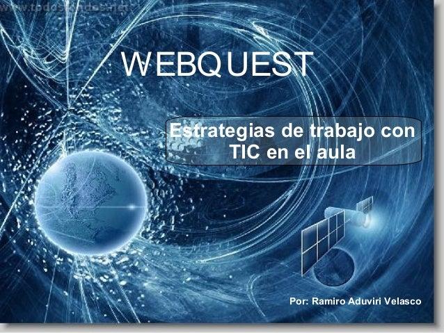 WEBQUEST Estrategias de trabajo con TIC en el aula Por: Ramiro Aduviri Velasco