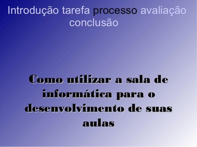 Introdução tarefa processo avaliação conclusão Como utilizar a sala deComo utilizar a sala de informática para oinformátic...