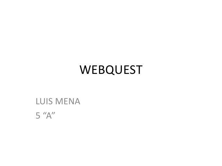 "WEBQUEST<br />LUIS MENA<br />5 ""A""<br />"
