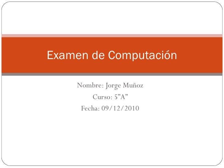 """Nombre: Jorge Muñoz Curso: 5""""A"""" Fecha: 09/12/2010 Examen de Computación"""