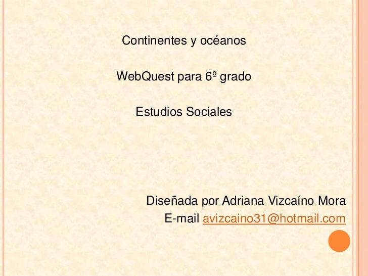 Continentes y océanos<br />WebQuest para 6º grado <br />Estudios Sociales<br />Diseñada por Adriana Vizcaíno Mora<br />E-m...