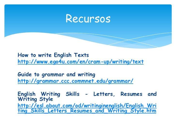 Recursos<br />How to write English Texts<br />http://www.ego4u.com/en/cram-up/writing/text<br />Guide to grammar and writi...