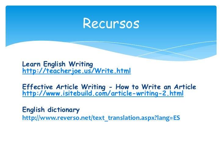 Recursos<br />Learn English Writing http://teacherjoe.us/Write.html<br />Effective Article Writing - How to Write an Artic...