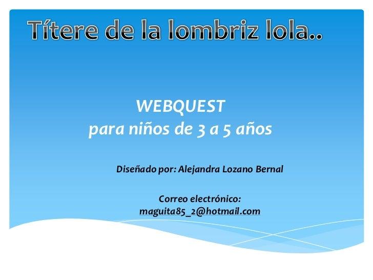 Títere de la lombriz lola..<br />WEBQUESTpara niños de 3 a 5 años<br />Diseñado por: Alejandra Lozano Bernal<br />Correo e...