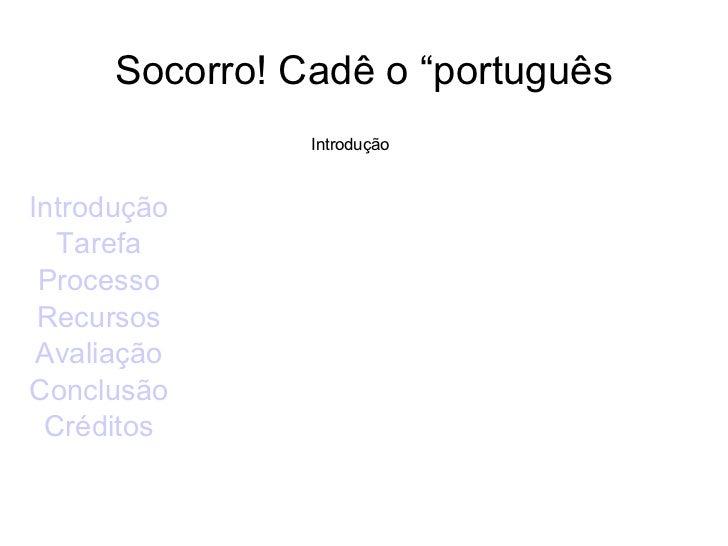 """Socorro! Cadê o """"português Introdução Tarefa Processo Recursos Avaliação Conclusão Créditos Introdução"""