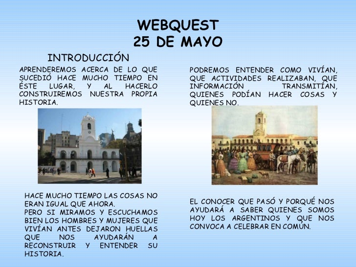 WEBQUEST 25 DE MAYO INTRODUCCIÓN APRENDEREMOS ACERCA DE LO QUE SUCEDIÓ HACE MUCHO TIEMPO EN ÉSTE LUGAR, Y AL HACERLO CONST...