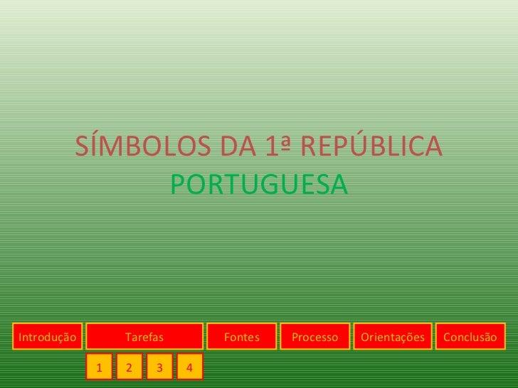 SÍMBOLOS DA 1ª REPÚBLICA  PORTUGUESA Introdução 1 Tarefas 2 3 4 Fontes Processo Orientações Conclusão