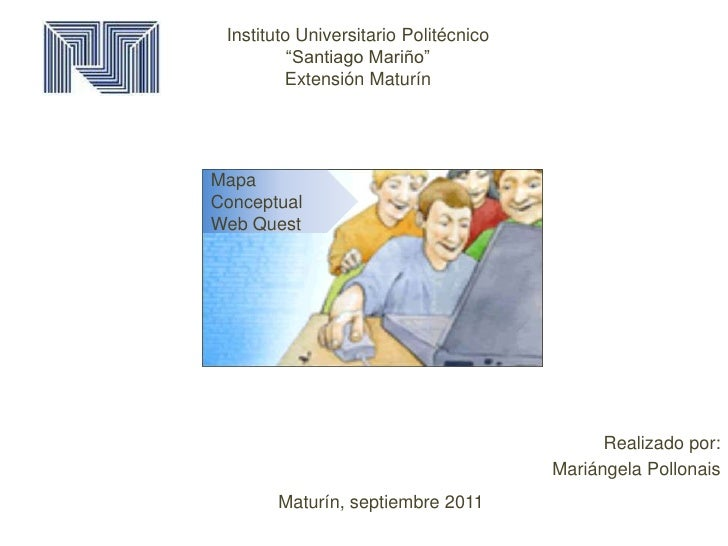 "Instituto Universitario Politécnico""Santiago Mariño""Extensión Maturín<br />Mapa Conceptual<br />Web Quest<br />Maturín, se..."