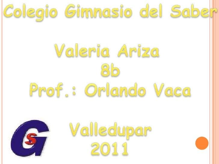 Colegio Gimnasio del Saber<br />Valeria Ariza <br />8b<br />Prof.: Orlando Vaca<br />Valledupar<br />2011<br />