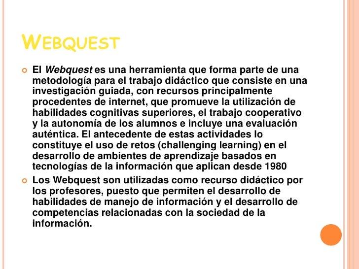 Webquest<br />El Webquest es una herramienta que forma parte de una metodología para el trabajo didáctico que consiste en ...