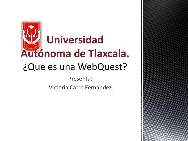 UniversidadAutónoma de Tlaxcala.             Presenta:     Victoria Carro Fernández.