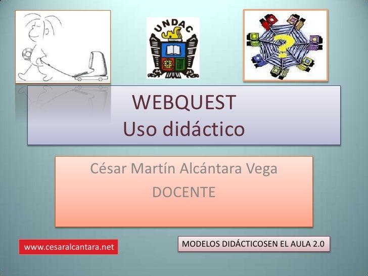 WEBQUEST                         Uso didáctico                César Martín Alcántara Vega                        DOCENTEww...