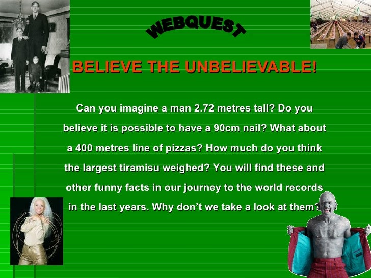BELIEVE THE UNBELIEVABLE!  Can you imagine a man 2.72 metres tall? Do youbelieve it is possible to have a 90cm nail? What ...