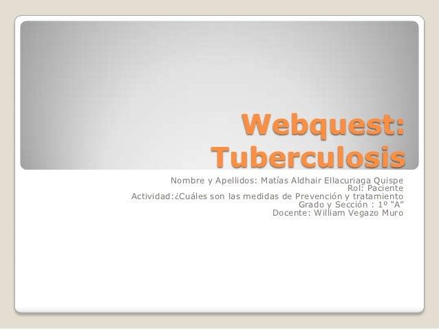 Webquest:                  Tuberculosis         Nombre y Apellidos: Matías Aldhair Ellacuriaga Quispe                     ...