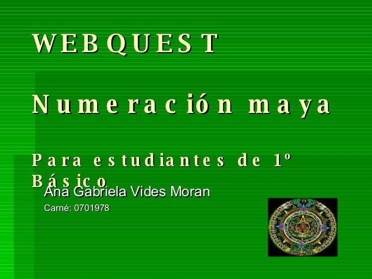 WEBQUEST Numeración maya Para estudiantes de 1º  Básico Ana Gabriela Vides Moran Carné: 0701978