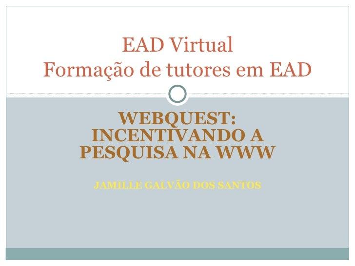 WEBQUEST: INCENTIVANDO A PESQUISA NA WWW JAMILLE GALVÃO DOS SANTOS EAD Virtual Formação de tutores em EAD