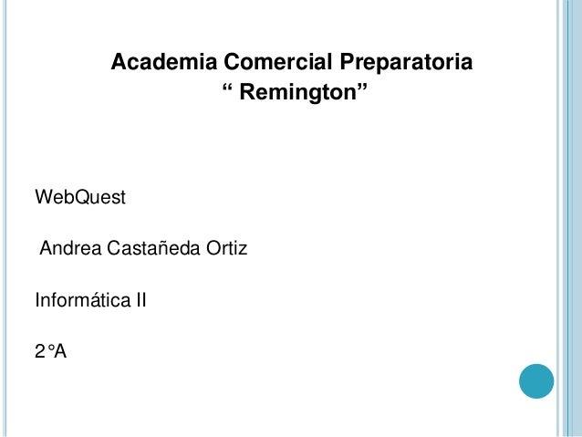 "Academia Comercial Preparatoria"" Remington""WebQuestAndrea Castañeda OrtizInformática II2°A"