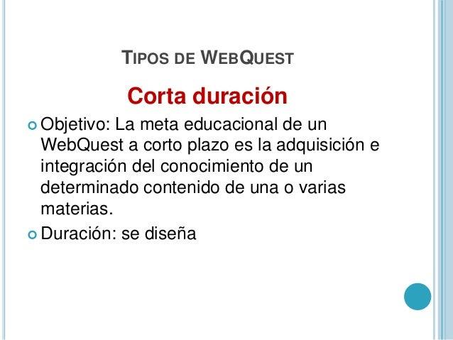 TIPOS DE WEBQUESTLarga duración Objetivo: Extensión y procesamiento delconocimiento(deducción, inducción, clasificación, ...
