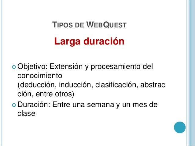 TIPOS DE WEBQUESTMiniQuest Objetivo: Es una versión de las WebQuestque se reduce a sólo tres pasos:introducción (Escenari...