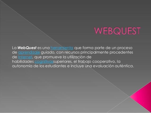 La WebQuest es una herramienta que forma parte de un procesode aprendizaje guiado, con recursos principalmente procedentes...