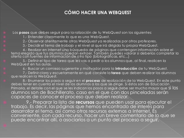  Los pasos que debes seguir para la ralización de tu WebQuest son los siguientes: 1.- Entender claramente lo que es una ...