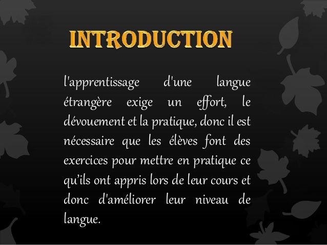l'apprentissage d'une langue étrangère exige un effort, le dévouement et la pratique, donc il est nécessaire que les élève...