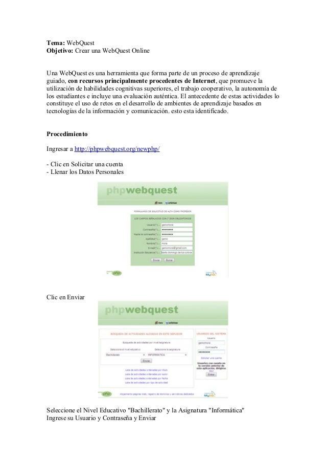 Tema: WebQuest Objetivo: Crear una WebQuest Online Una WebQuest es una herramienta que forma parte de un proceso de aprend...