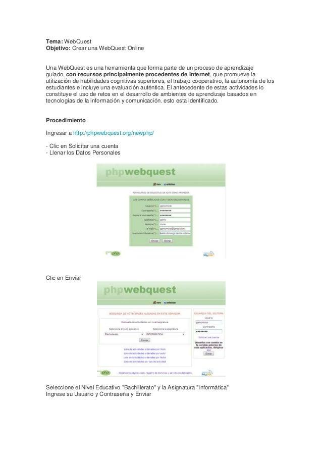 Tema: WebQuest Objetivo: Crear una WebQuest Online  Una WebQuest es una herramienta que forma parte de un proceso de apren...