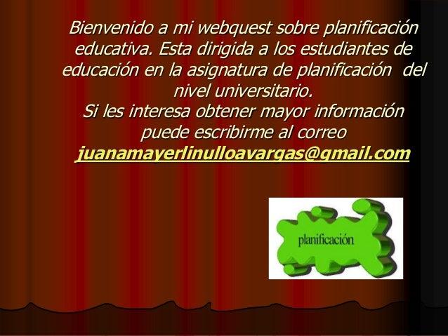 Bienvenido a mi webquest sobre planificación educativa. Esta dirigida a los estudiantes de educación en la asignatura de p...