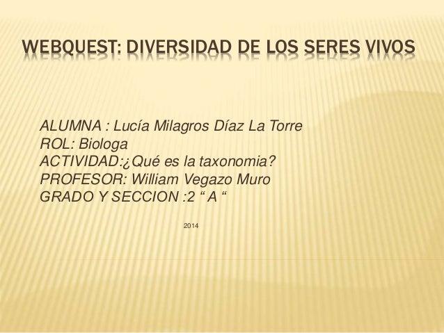 WEBQUEST: DIVERSIDAD DE LOS SERES VIVOS ALUMNA : Lucía Milagros Díaz La Torre ROL: Biologa ACTIVIDAD:¿Qué es la taxonomia?...