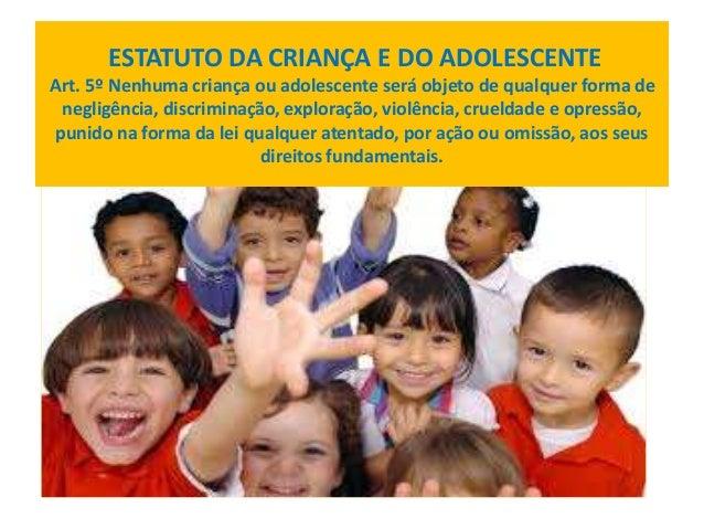 ESTATUTO DA CRIANÇA E DO ADOLESCENTE  Art. 5º Nenhuma criança ou adolescente será objeto de qualquer forma de  negligência...