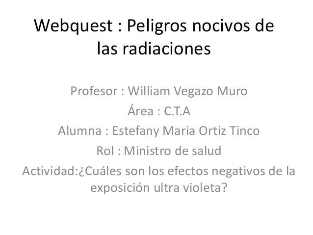 Webquest : Peligros nocivos de las radiaciones Profesor : William Vegazo Muro Área : C.T.A Alumna : Estefany Maria Ortiz T...
