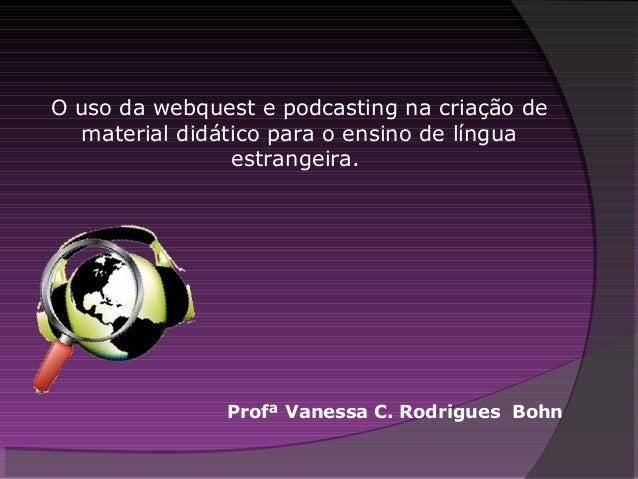 O uso da webquest e podcasting na criação de material didático para o ensino de língua estrangeira. Profª Vanessa C. Rodri...