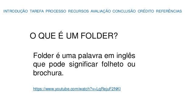 INTRODUÇÃO TAREFA PROCESSO RECURSOS AVALIAÇÃO CONCLUSÃO CRÉDITO REFERÊNCIAS O QUE É UM FOLDER? Folder é uma palavra em ing...