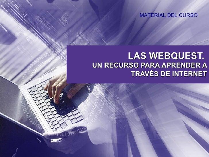 LAS WEBQUEST.  UN RECURSO PARA APRENDER A TRAVÉS DE INTERNET MATERIAL DEL CURSO