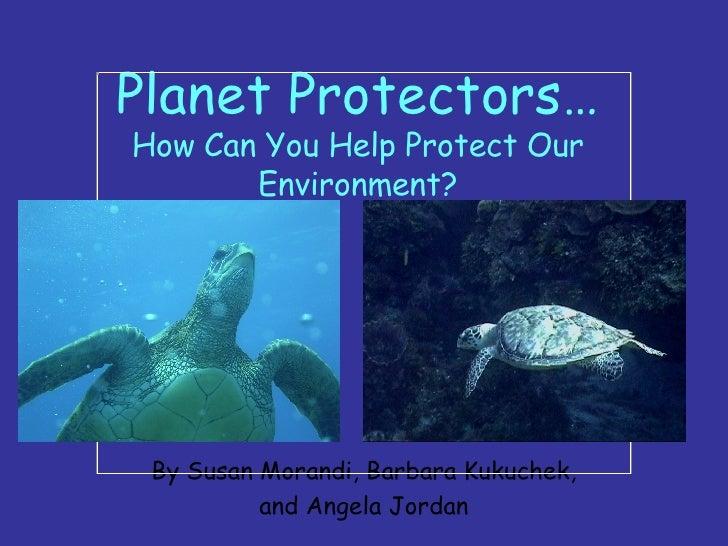 Planet Protectors… How Can You Help Protect Our Environment? By Susan Morandi, Barbara Kukuchek, and Angela Jordan