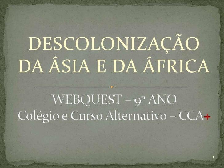 DESCOLONIZAÇÃO DA ÁSIA E DA ÁFRICA<br />WEBQUEST – 9º ANO Colégio e Curso Alternativo – CCA+<br />1<br />