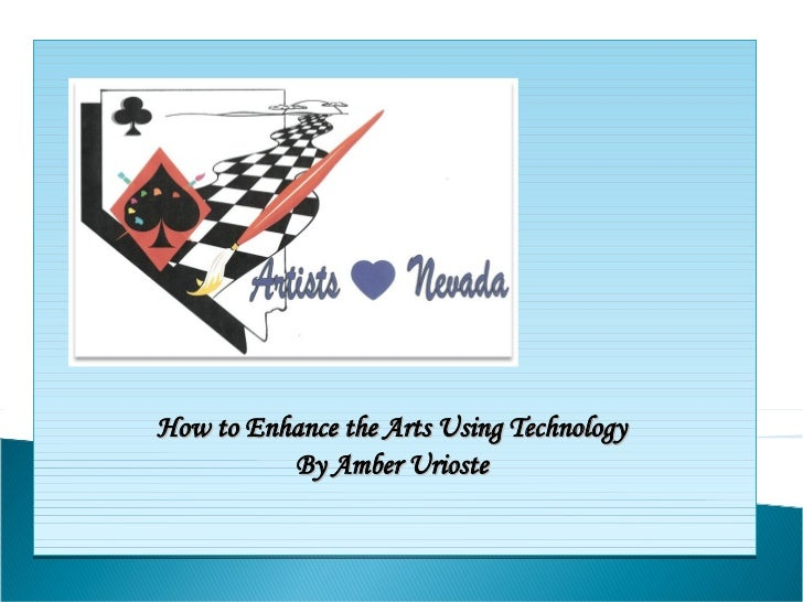 How to Enhance the Arts Using Technology  By Amber Urioste