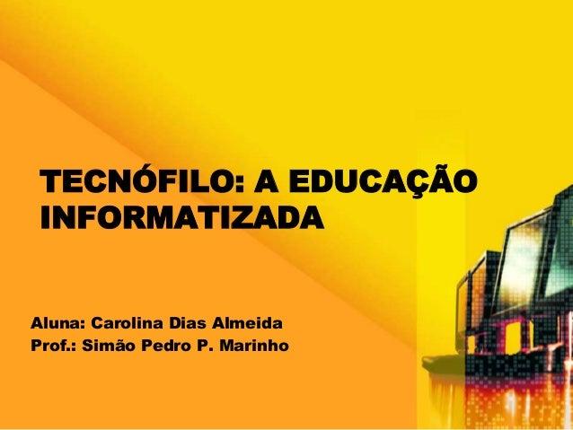 TECNÓFILO: A EDUCAÇÃO  INFORMATIZADA  Aluna: Carolina Dias Almeida  Prof.: Simão Pedro P. Marinho