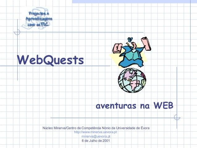 WebQuests aventuras na WEB Núcleo Minerva/Centro de Competência Nónio da Universidade de Évora http://www.minerva.uevora.p...